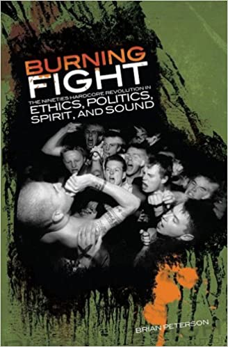 BRIAN PETERSON – Burning Fight- The Nineties Hardcore Revolution in Ethics, Politics, Spirit and Sound